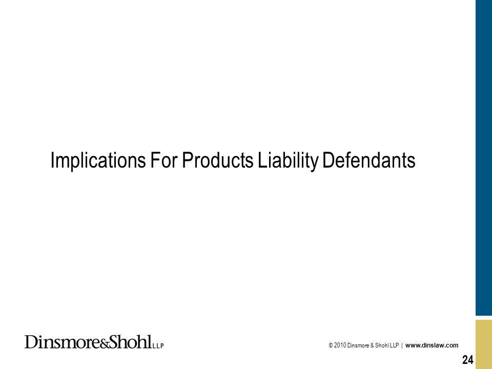 © 2010 Dinsmore & Shohl LLP | www.dinslaw.com 24 Implications For Products Liability Defendants