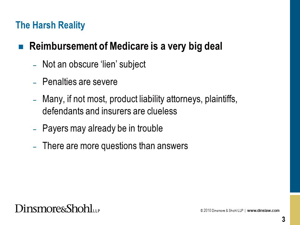 © 2010 Dinsmore & Shohl LLP | www.dinslaw.com 3 The Harsh Reality n Reimbursement of Medicare is a very big deal – Not an obscure 'lien' subject – Penalties are severe – Many, if not most, product liability attorneys, plaintiffs, defendants and insurers are clueless – Payers may already be in trouble – There are more questions than answers
