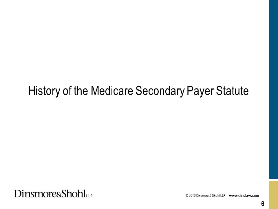 © 2010 Dinsmore & Shohl LLP | www.dinslaw.com 6 History of the Medicare Secondary Payer Statute