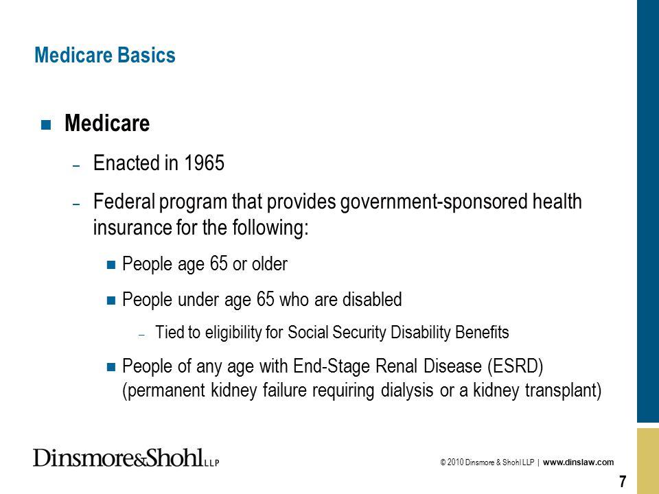 © 2010 Dinsmore & Shohl LLP | www.dinslaw.com 7 Medicare Basics n Medicare – Enacted in 1965 – Federal program that provides government-sponsored heal