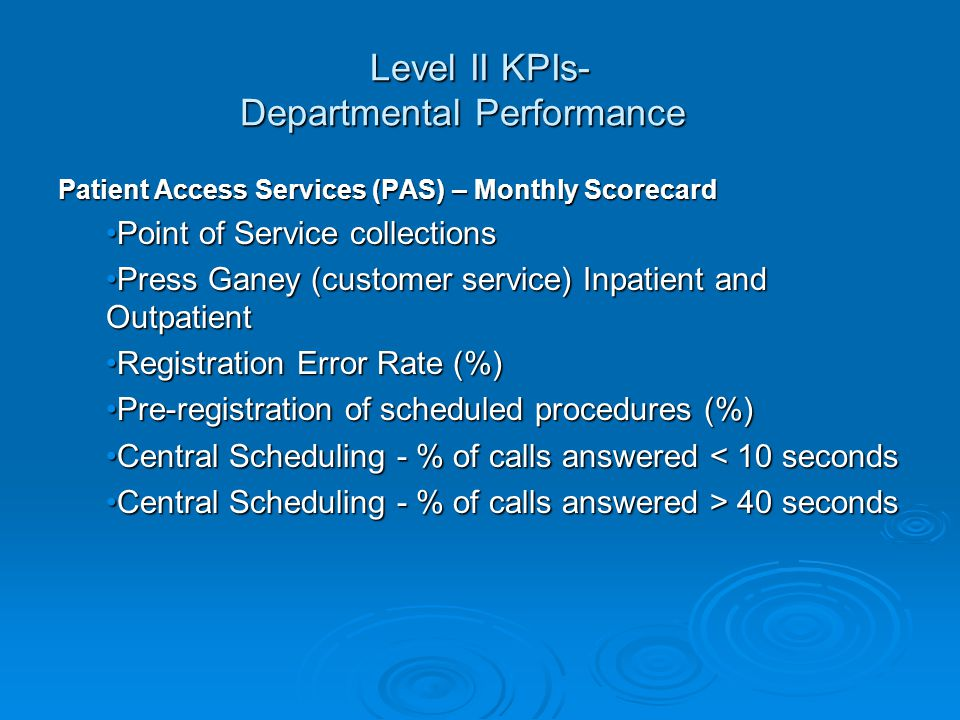 Level II KPIs- Departmental Performance Patient Access Services (PAS) – Monthly Scorecard Point of Service collectionsPoint of Service collections Press Ganey (customer service) Inpatient and OutpatientPress Ganey (customer service) Inpatient and Outpatient Registration Error Rate (%)Registration Error Rate (%) Pre-registration of scheduled procedures (%)Pre-registration of scheduled procedures (%) Central Scheduling - % of calls answered < 10 secondsCentral Scheduling - % of calls answered < 10 seconds Central Scheduling - % of calls answered > 40 secondsCentral Scheduling - % of calls answered > 40 seconds
