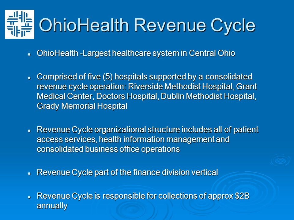 OhioHealth Revenue Cycle OhioHealth -Largest healthcare system in Central Ohio OhioHealth -Largest healthcare system in Central Ohio Comprised of five (5) hospitals supported by a consolidated revenue cycle operation: Riverside Methodist Hospital, Grant Medical Center, Doctors Hospital, Dublin Methodist Hospital, Grady Memorial Hospital Comprised of five (5) hospitals supported by a consolidated revenue cycle operation: Riverside Methodist Hospital, Grant Medical Center, Doctors Hospital, Dublin Methodist Hospital, Grady Memorial Hospital Revenue Cycle organizational structure includes all of patient access services, health information management and consolidated business office operations Revenue Cycle organizational structure includes all of patient access services, health information management and consolidated business office operations Revenue Cycle part of the finance division vertical Revenue Cycle part of the finance division vertical Revenue Cycle is responsible for collections of approx $2B annually Revenue Cycle is responsible for collections of approx $2B annually
