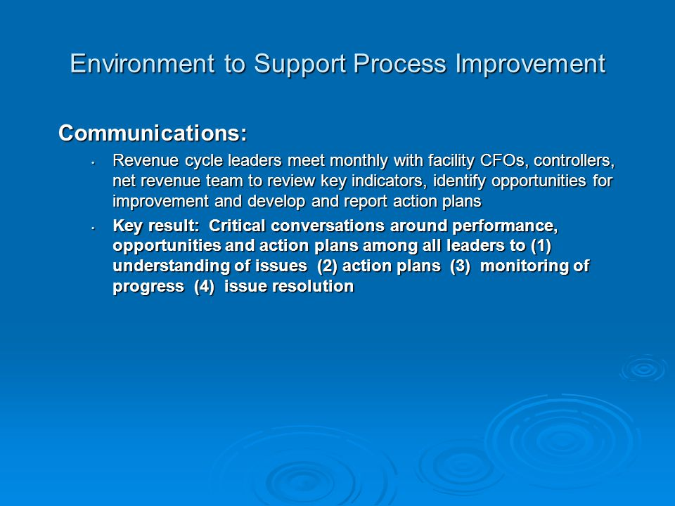 Environment to Support Process Improvement Communications: Revenue cycle leaders meet monthly with facility CFOs, controllers, net revenue team to review key indicators, identify opportunities for improvement and develop and report action plans Revenue cycle leaders meet monthly with facility CFOs, controllers, net revenue team to review key indicators, identify opportunities for improvement and develop and report action plans Key result: Critical conversations around performance, opportunities and action plans among all leaders to (1) understanding of issues (2) action plans (3) monitoring of progress (4) issue resolution Key result: Critical conversations around performance, opportunities and action plans among all leaders to (1) understanding of issues (2) action plans (3) monitoring of progress (4) issue resolution