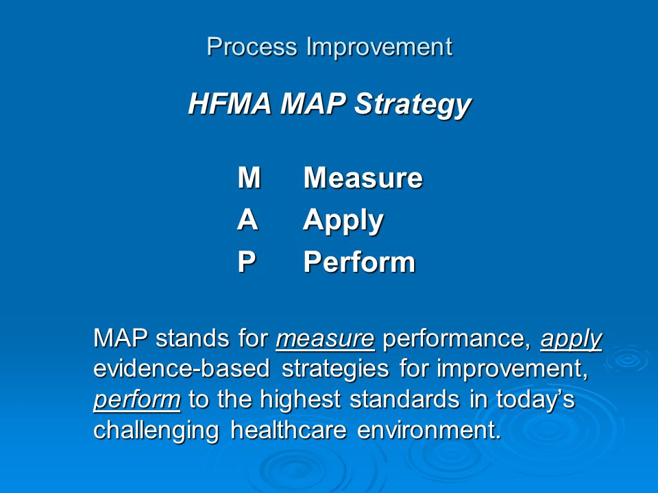 Process Improvement HFMA MAP Strategy MMeasure AApply PPerform MAP stands for measure performance, apply evidence-based strategies for improvement, perform to the highest standards in today's challenging healthcare environment.