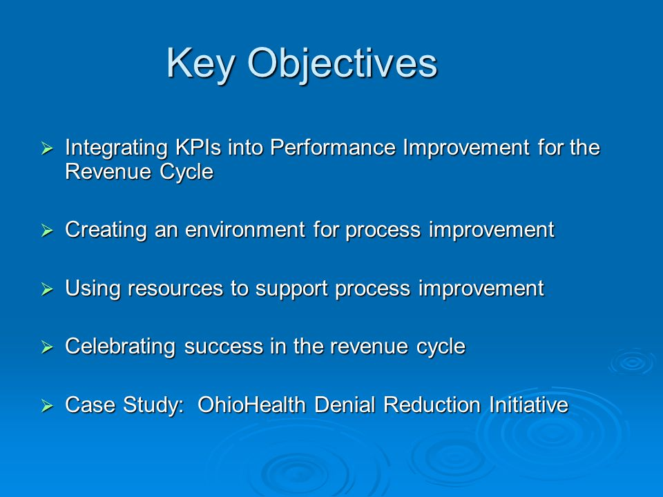 Key Objectives  Integrating KPIs into Performance Improvement for the Revenue Cycle  Creating an environment for process improvement  Using resources to support process improvement  Celebrating success in the revenue cycle  Case Study: OhioHealth Denial Reduction Initiative