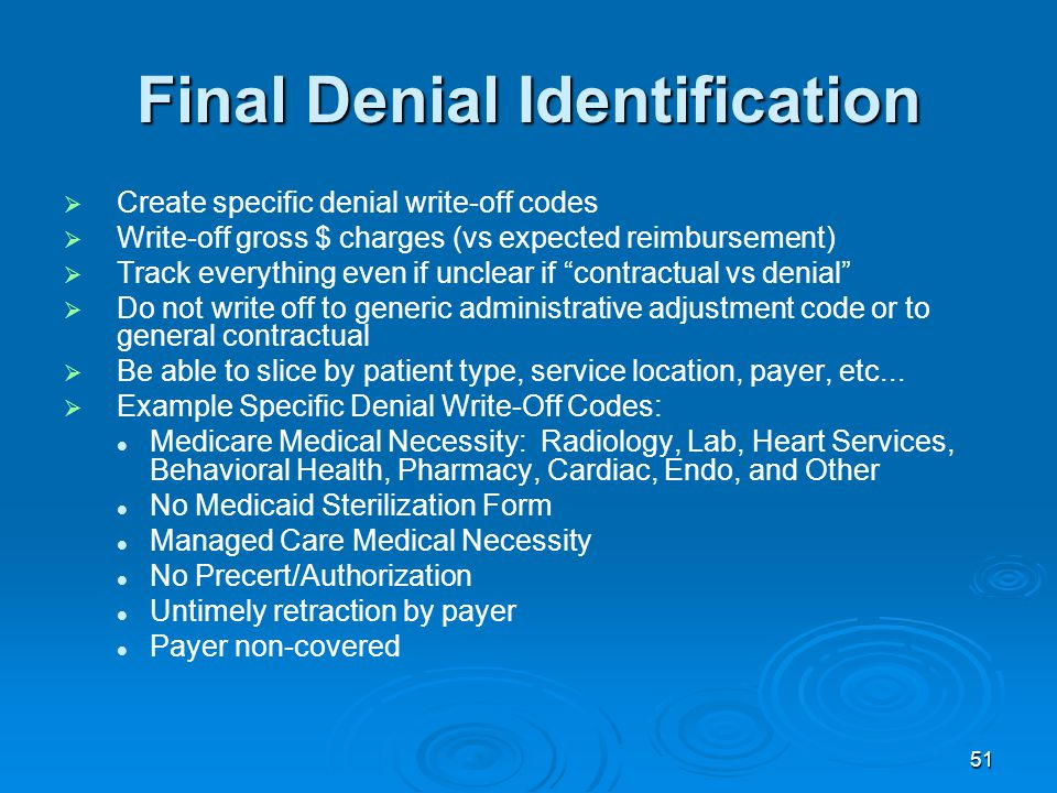 51 Final Denial Identification   Create specific denial write-off codes   Write-off gross $ charges (vs expected reimbursement)   Track everything even if unclear if contractual vs denial   Do not write off to generic administrative adjustment code or to general contractual   Be able to slice by patient type, service location, payer, etc...