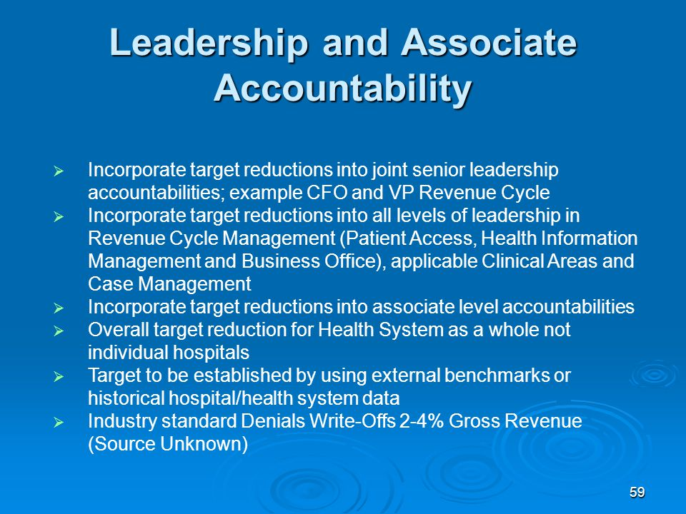 59 Leadership and Associate Accountability  Incorporate target reductions into joint senior leadership accountabilities; example CFO and VP Revenue Cycle  Incorporate target reductions into all levels of leadership in Revenue Cycle Management (Patient Access, Health Information Management and Business Office), applicable Clinical Areas and Case Management  Incorporate target reductions into associate level accountabilities  Overall target reduction for Health System as a whole not individual hospitals  Target to be established by using external benchmarks or historical hospital/health system data  Industry standard Denials Write-Offs 2-4% Gross Revenue (Source Unknown)