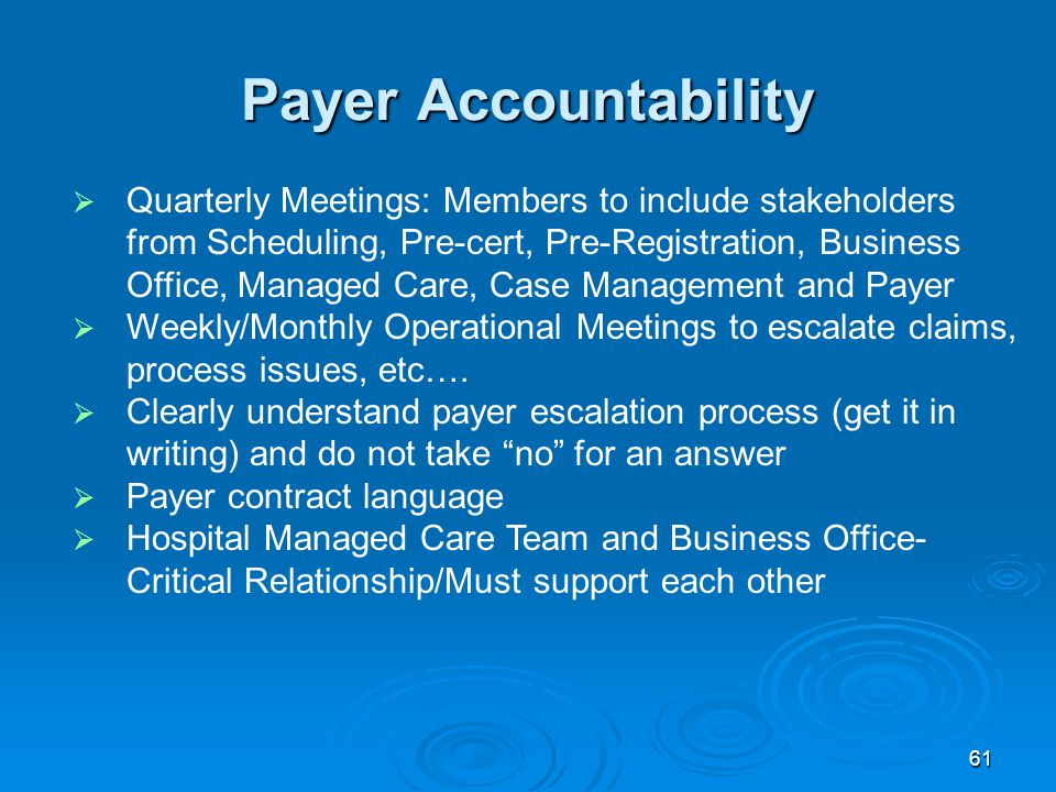 61 Payer Accountability  Quarterly Meetings: Members to include stakeholders from Scheduling, Pre-cert, Pre-Registration, Business Office, Managed Care, Case Management and Payer  Weekly/Monthly Operational Meetings to escalate claims, process issues, etc….