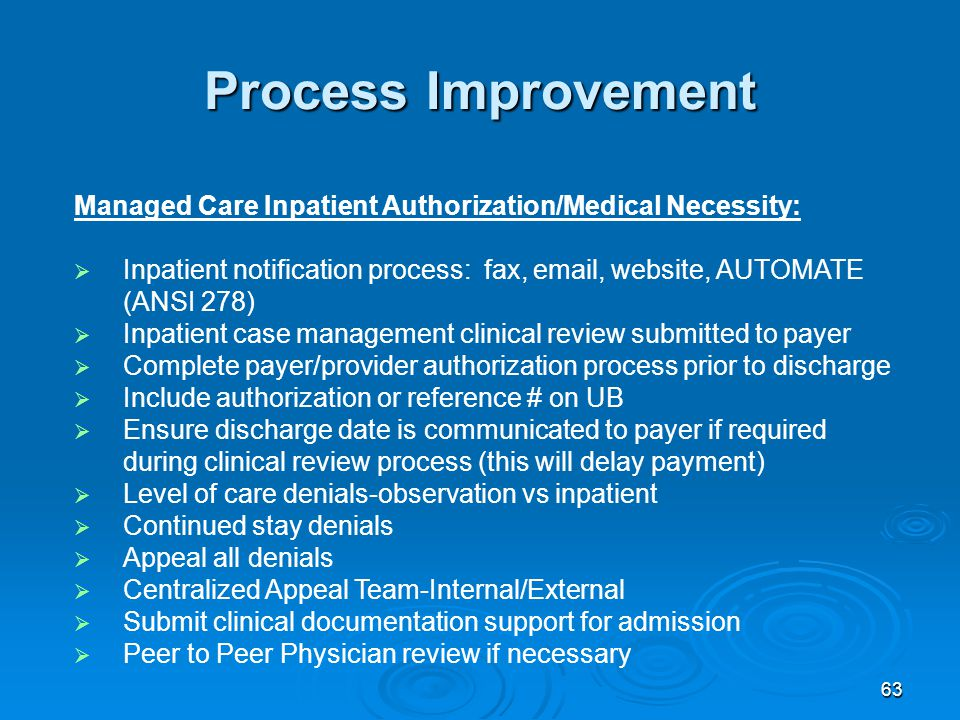 63 Process Improvement Managed Care Inpatient Authorization/Medical Necessity:  Inpatient notification process: fax, email, website, AUTOMATE (ANSI 278)  Inpatient case management clinical review submitted to payer  Complete payer/provider authorization process prior to discharge  Include authorization or reference # on UB  Ensure discharge date is communicated to payer if required during clinical review process (this will delay payment)  Level of care denials-observation vs inpatient  Continued stay denials  Appeal all denials  Centralized Appeal Team-Internal/External  Submit clinical documentation support for admission  Peer to Peer Physician review if necessary