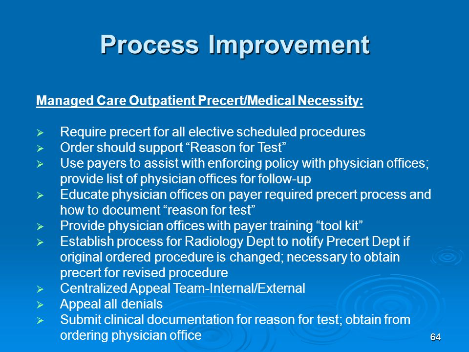 64 Process Improvement Managed Care Outpatient Precert/Medical Necessity:  Require precert for all elective scheduled procedures  Order should support Reason for Test  Use payers to assist with enforcing policy with physician offices; provide list of physician offices for follow-up  Educate physician offices on payer required precert process and how to document reason for test  Provide physician offices with payer training tool kit  Establish process for Radiology Dept to notify Precert Dept if original ordered procedure is changed; necessary to obtain precert for revised procedure  Centralized Appeal Team-Internal/External  Appeal all denials  Submit clinical documentation for reason for test; obtain from ordering physician office