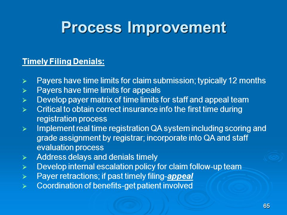 65 Process Improvement Timely Filing Denials:  Payers have time limits for claim submission; typically 12 months  Payers have time limits for appeals  Develop payer matrix of time limits for staff and appeal team  Critical to obtain correct insurance info the first time during registration process  Implement real time registration QA system including scoring and grade assignment by registrar; incorporate into QA and staff evaluation process  Address delays and denials timely  Develop internal escalation policy for claim follow-up team  Payer retractions; if past timely filing-appeal  Coordination of benefits-get patient involved
