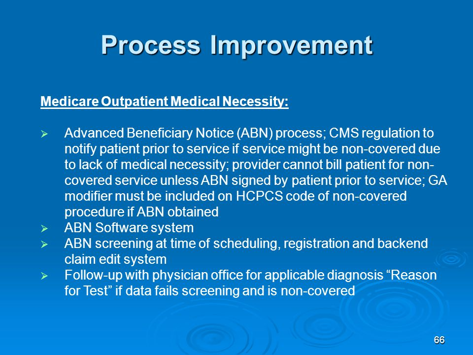 66 Process Improvement Medicare Outpatient Medical Necessity:  Advanced Beneficiary Notice (ABN) process; CMS regulation to notify patient prior to service if service might be non-covered due to lack of medical necessity; provider cannot bill patient for non- covered service unless ABN signed by patient prior to service; GA modifier must be included on HCPCS code of non-covered procedure if ABN obtained  ABN Software system  ABN screening at time of scheduling, registration and backend claim edit system  Follow-up with physician office for applicable diagnosis Reason for Test if data fails screening and is non-covered