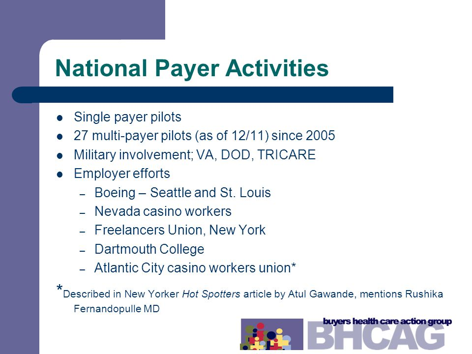 National Payer Activities Single payer pilots 27 multi-payer pilots (as of 12/11) since 2005 Military involvement; VA, DOD, TRICARE Employer efforts – Boeing – Seattle and St.