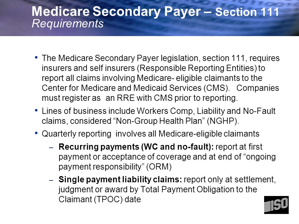 3 Medicare Secondary Payer – Section 111 Requirements The Medicare Secondary Payer legislation, section 111, requires insurers and self insurers (Responsible Reporting Entities) to report all claims involving Medicare- eligible claimants to the Center for Medicare and Medicaid Services (CMS).