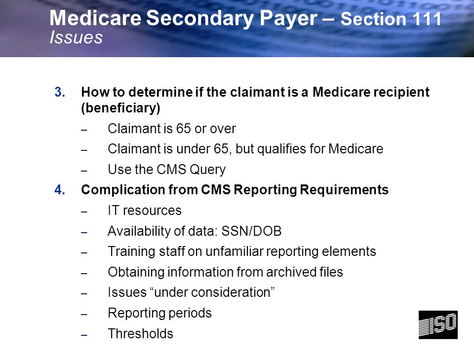 6 5.Determining Reporting Types – Ongoing Responsibility for Medicals (ORM) – Total Payment Obliga tion to Claimant (TPOC) 6.Quarterly Reporting – Reporting period (per RRE) – Separate file for acknowledgments/ rejections – Return results to company claims systems 7.Query Process – Same RRE issues – One file per RRE per month – Which claims (claimants ) to query – When to stop querying – Required fields: how to identify in history files Medicare Secondary Payer – Section 111 Issues
