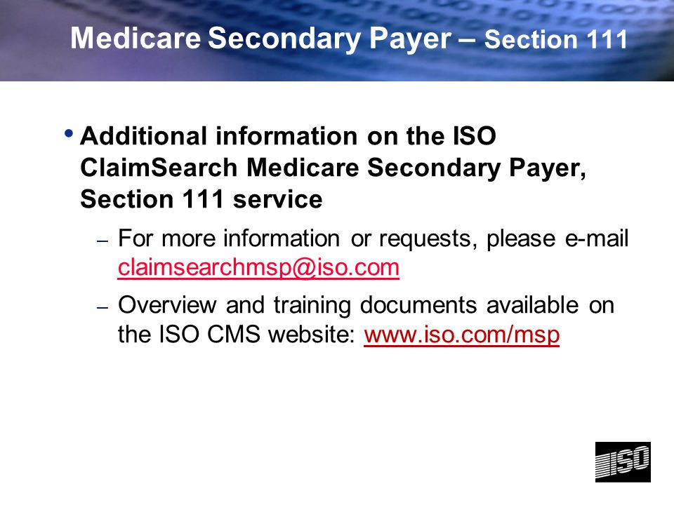 8 Medicare Secondary Payer – Section 111 Additional information on the ISO ClaimSearch Medicare Secondary Payer, Section 111 service – For more information or requests, please e-mail claimsearchmsp@iso.com claimsearchmsp@iso.com – Overview and training documents available on the ISO CMS website: www.iso.com/msp