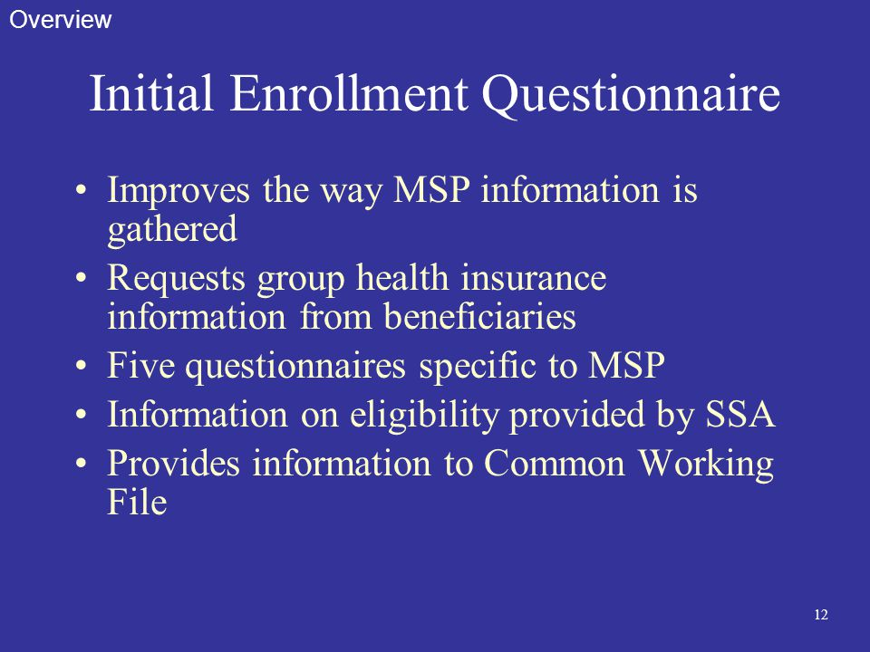 12 Initial Enrollment Questionnaire Improves the way MSP information is gathered Requests group health insurance information from beneficiaries Five q