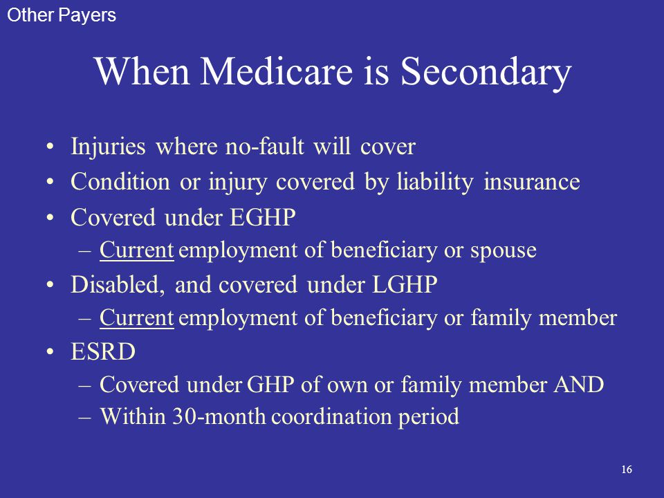 16 When Medicare is Secondary Injuries where no-fault will cover Condition or injury covered by liability insurance Covered under EGHP –Current employ