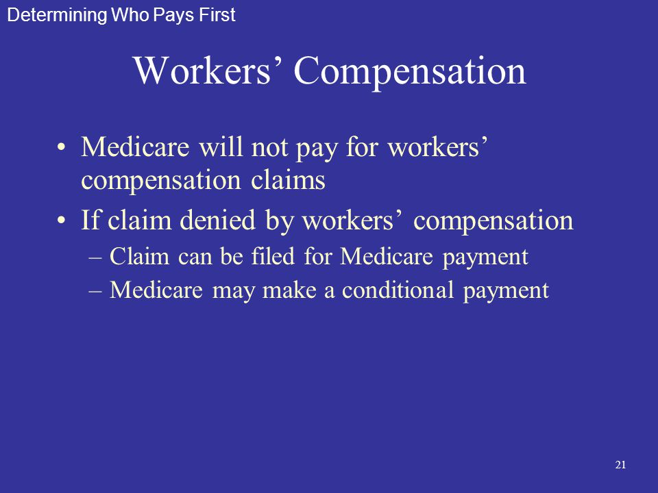 21 Workers' Compensation Medicare will not pay for workers' compensation claims If claim denied by workers' compensation –Claim can be filed for Medic