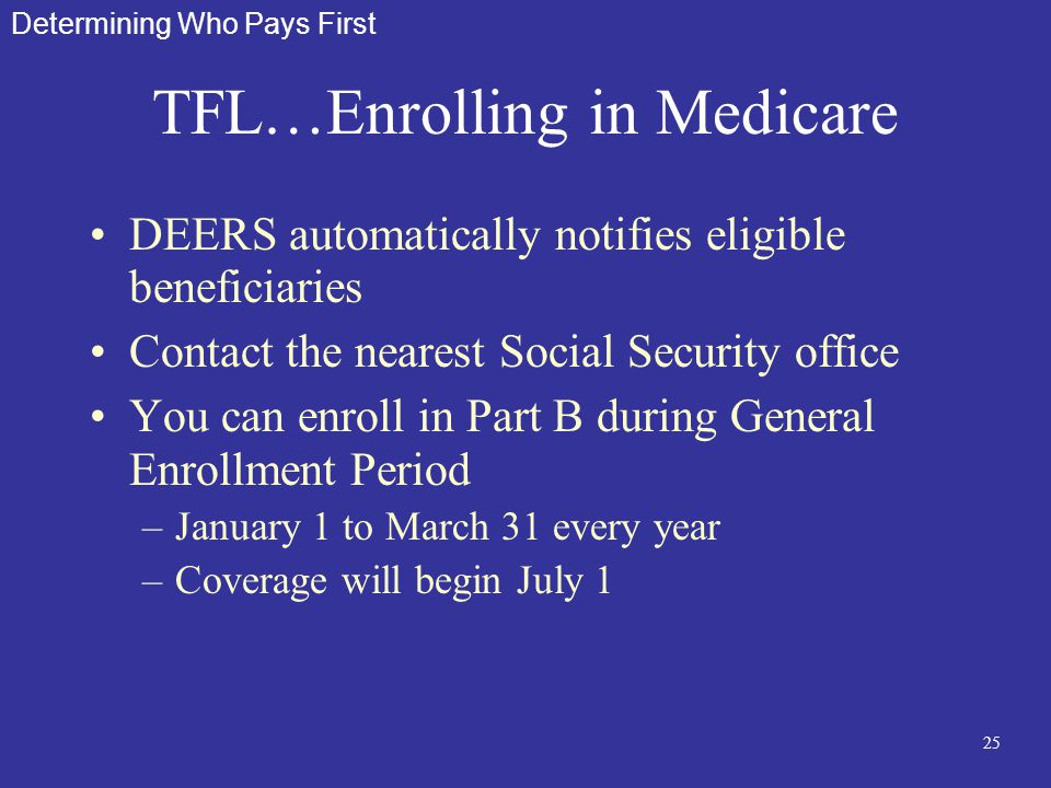 25 TFL…Enrolling in Medicare DEERS automatically notifies eligible beneficiaries Contact the nearest Social Security office You can enroll in Part B d