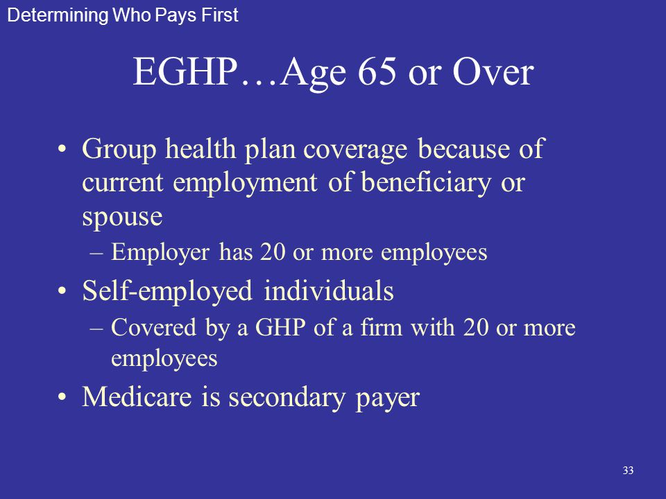 33 EGHP…Age 65 or Over Group health plan coverage because of current employment of beneficiary or spouse –Employer has 20 or more employees Self-emplo