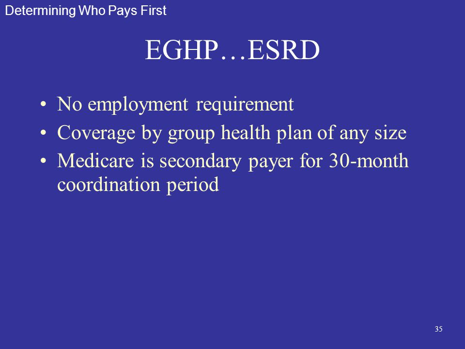 35 EGHP…ESRD No employment requirement Coverage by group health plan of any size Medicare is secondary payer for 30-month coordination period Determin
