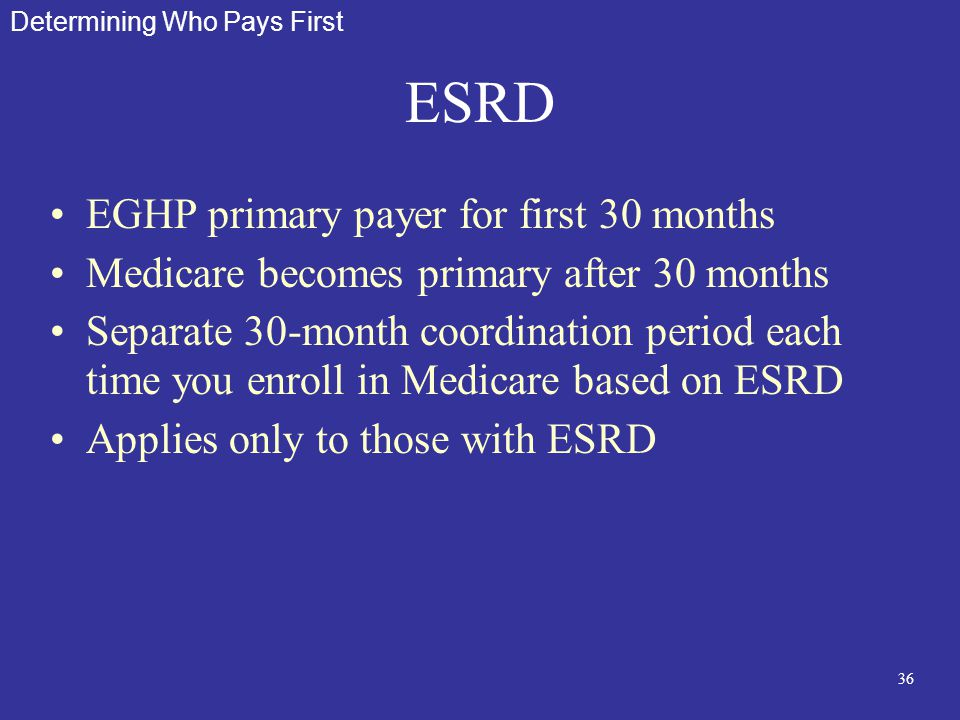 36 ESRD EGHP primary payer for first 30 months Medicare becomes primary after 30 months Separate 30-month coordination period each time you enroll in