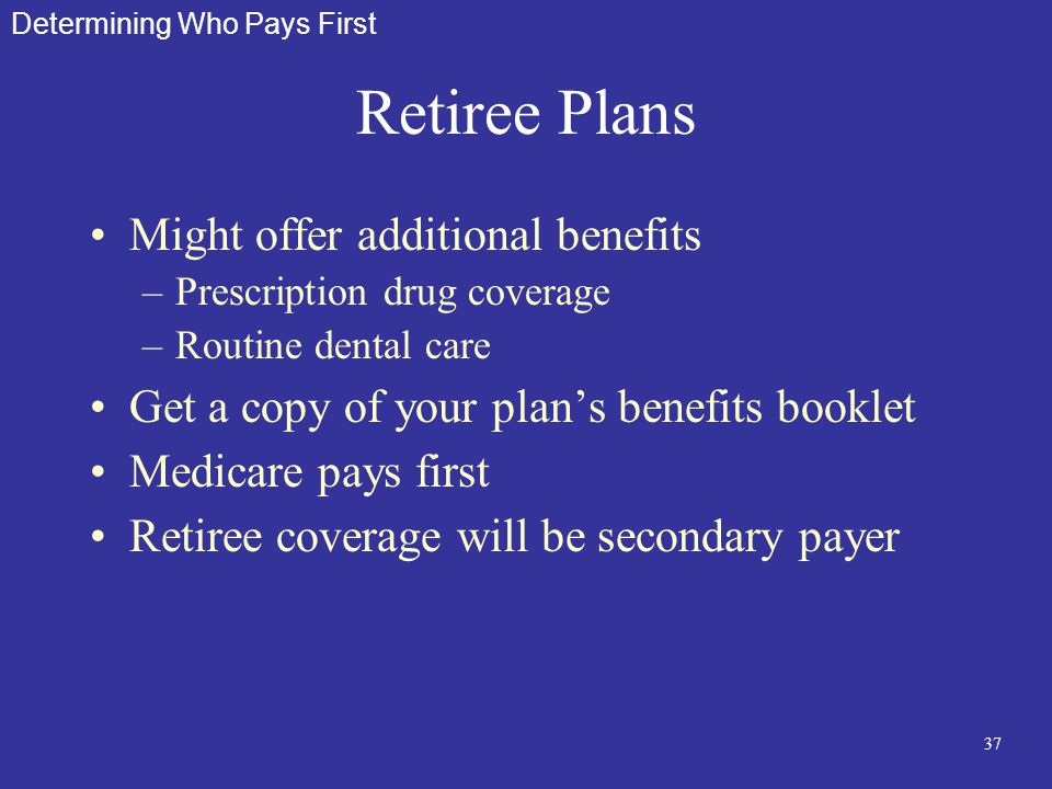 37 Retiree Plans Might offer additional benefits –Prescription drug coverage –Routine dental care Get a copy of your plan's benefits booklet Medicare
