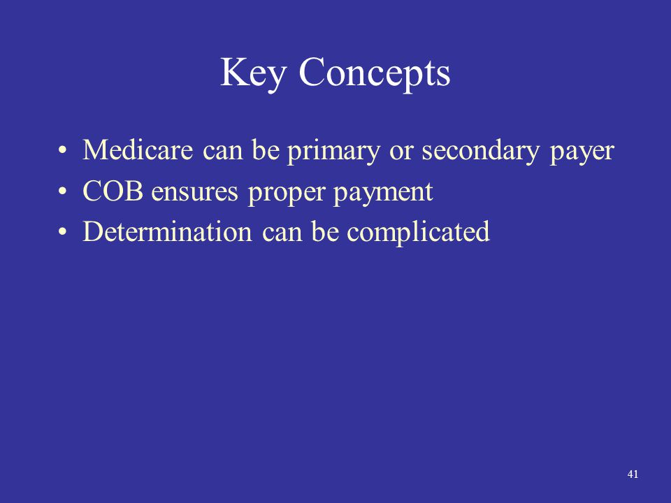 41 Key Concepts Medicare can be primary or secondary payer COB ensures proper payment Determination can be complicated