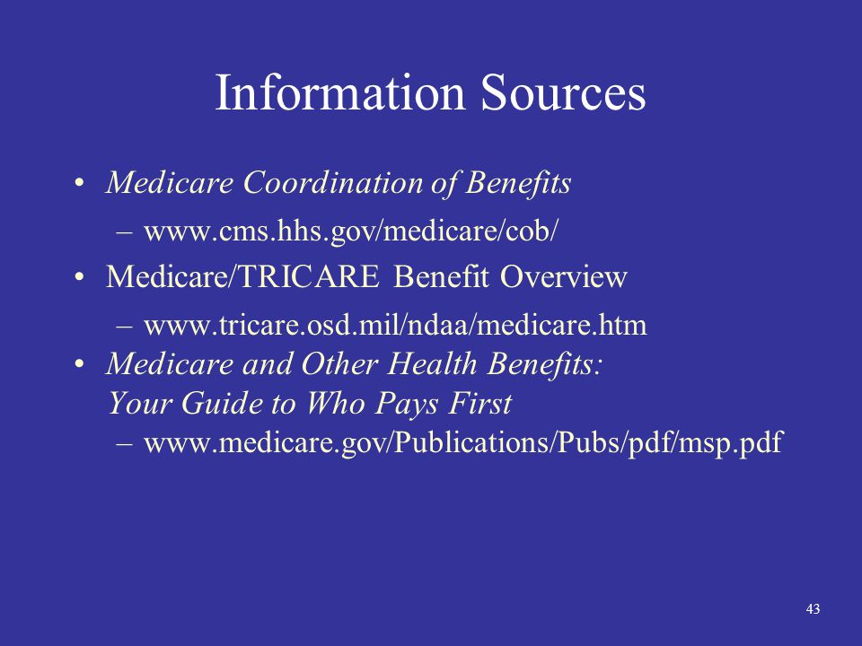 43 Information Sources Medicare Coordination of Benefits –www.cms.hhs.gov/medicare/cob/ Medicare/TRICARE Benefit Overview –www.tricare.osd.mil/ndaa/me