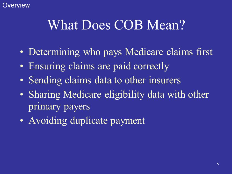 5 What Does COB Mean? Determining who pays Medicare claims first Ensuring claims are paid correctly Sending claims data to other insurers Sharing Medi