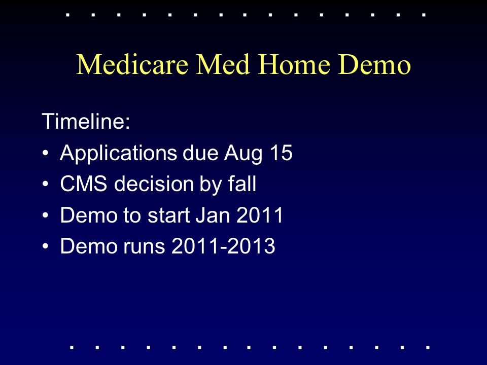 Medicare Med Home Demo Timeline: Applications due Aug 15 CMS decision by fall Demo to start Jan 2011 Demo runs 2011-2013