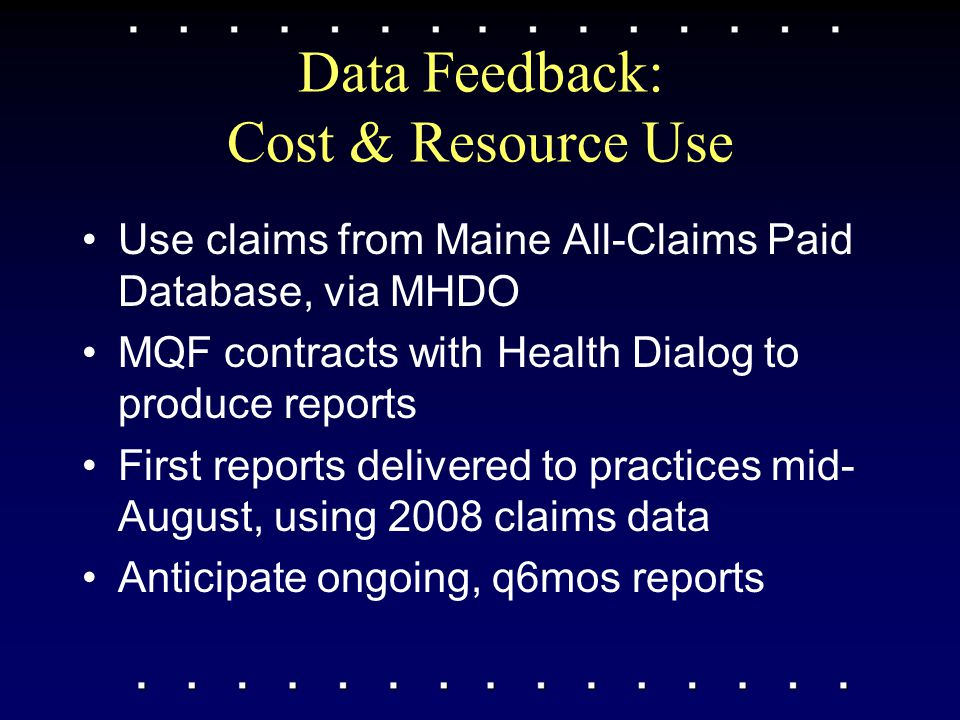 Data Feedback: Cost & Resource Use Use claims from Maine All-Claims Paid Database, via MHDO MQF contracts with Health Dialog to produce reports First reports delivered to practices mid- August, using 2008 claims data Anticipate ongoing, q6mos reports