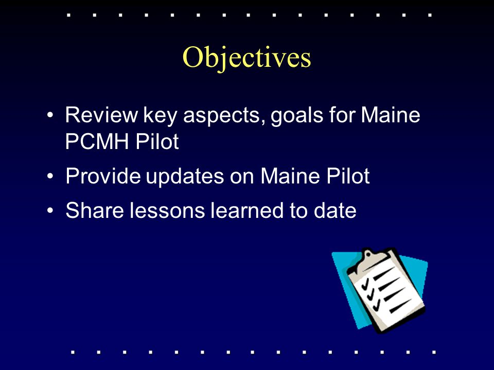 Maine PCMH Pilot Key elements: –3-year multi-payer PCMH pilot –Collaborative effort of key stakeholders, all major payers –Adopted common mission & vision, guiding principles for Maine PCMH model –Selected 22 adult / 4 pedi PCP practices across state –Supporting practice transformation & shared learnings beyond pilot practices –Committed to engaging consumers/ patients at all levels –Planning rigorous outcomes evaluation (clinical, cost, patient experience of care)
