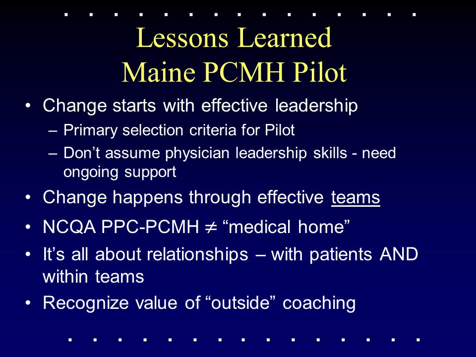 Lessons Learned Maine PCMH Pilot Change starts with effective leadership –Primary selection criteria for Pilot –Don't assume physician leadership skil