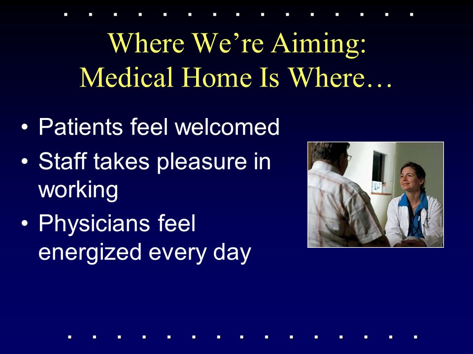 Where We're Aiming: Medical Home Is Where… Patients feel welcomed Staff takes pleasure in working Physicians feel energized every day
