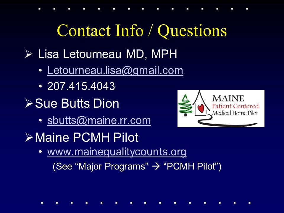Contact Info / Questions  Lisa Letourneau MD, MPH Letourneau.lisa@gmail.com 207.415.4043  Sue Butts Dion sbutts@maine.rr.com  Maine PCMH Pilot www.mainequalitycounts.org (See Major Programs  PCMH Pilot )