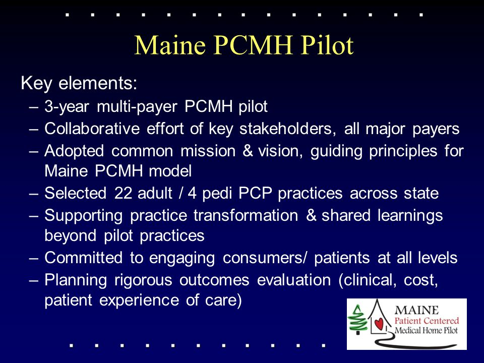 Maine PCMH Pilot Key elements: –3-year multi-payer PCMH pilot –Collaborative effort of key stakeholders, all major payers –Adopted common mission & vi