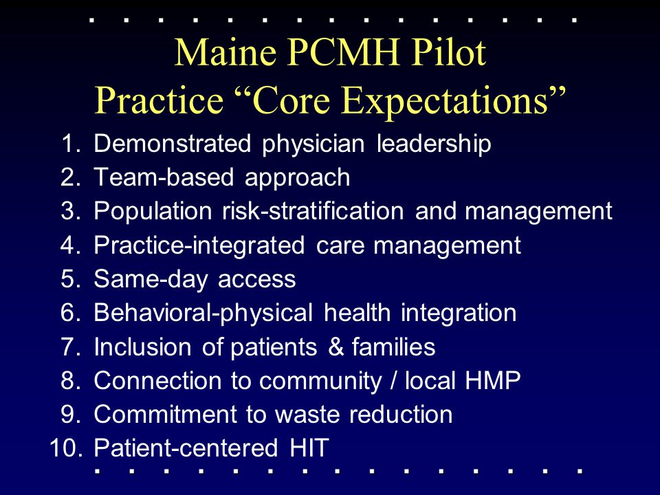 Maine PCMH Pilot Practice Core Expectations 1.Demonstrated physician leadership 2.Team-based approach 3.Population risk-stratification and management 4.Practice-integrated care management 5.Same-day access 6.Behavioral-physical health integration 7.Inclusion of patients & families 8.Connection to community / local HMP 9.Commitment to waste reduction 10.Patient-centered HIT