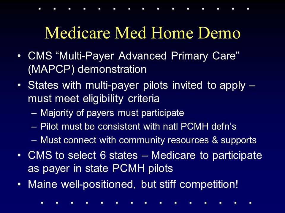 "Medicare Med Home Demo CMS ""Multi-Payer Advanced Primary Care"" (MAPCP) demonstration States with multi-payer pilots invited to apply – must meet eligi"