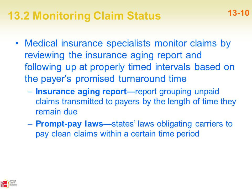13.2 Monitoring Claim Status 13-10 Medical insurance specialists monitor claims by reviewing the insurance aging report and following up at properly timed intervals based on the payer's promised turnaround time –Insurance aging report—report grouping unpaid claims transmitted to payers by the length of time they remain due –Prompt-pay laws—states' laws obligating carriers to pay clean claims within a certain time period