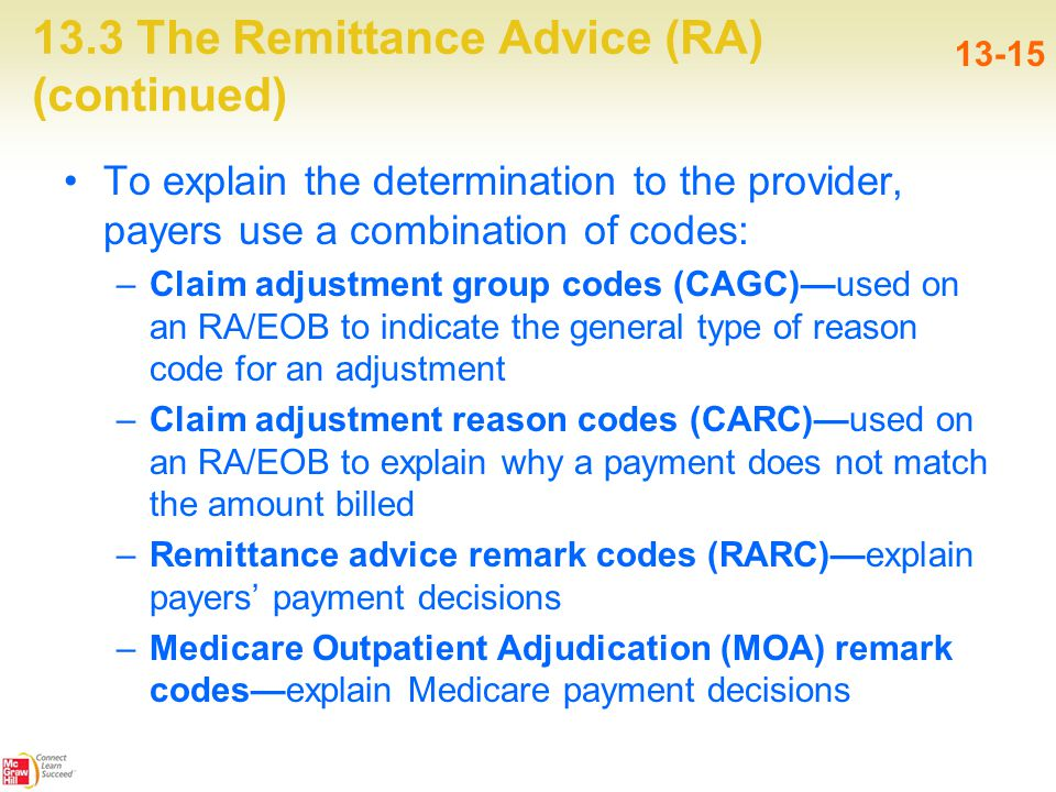 13.3 The Remittance Advice (RA) (continued) 13-15 To explain the determination to the provider, payers use a combination of codes: –Claim adjustment group codes (CAGC)—used on an RA/EOB to indicate the general type of reason code for an adjustment –Claim adjustment reason codes (CARC)—used on an RA/EOB to explain why a payment does not match the amount billed –Remittance advice remark codes (RARC)—explain payers' payment decisions –Medicare Outpatient Adjudication (MOA) remark codes—explain Medicare payment decisions