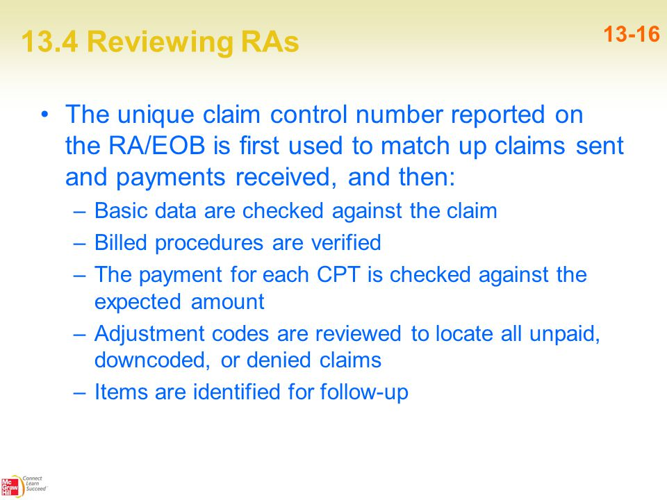 13.4 Reviewing RAs 13-16 The unique claim control number reported on the RA/EOB is first used to match up claims sent and payments received, and then: –Basic data are checked against the claim –Billed procedures are verified –The payment for each CPT is checked against the expected amount –Adjustment codes are reviewed to locate all unpaid, downcoded, or denied claims –Items are identified for follow-up