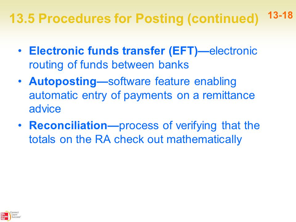 13.5 Procedures for Posting (continued) 13-18 Electronic funds transfer (EFT)—electronic routing of funds between banks Autoposting—software feature enabling automatic entry of payments on a remittance advice Reconciliation—process of verifying that the totals on the RA check out mathematically