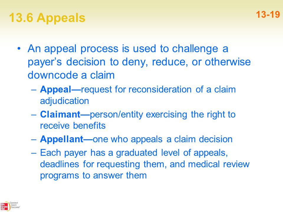 13.6 Appeals 13-19 An appeal process is used to challenge a payer's decision to deny, reduce, or otherwise downcode a claim –Appeal—request for reconsideration of a claim adjudication –Claimant—person/entity exercising the right to receive benefits –Appellant—one who appeals a claim decision –Each payer has a graduated level of appeals, deadlines for requesting them, and medical review programs to answer them