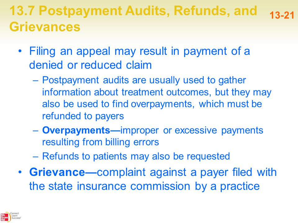 13.7 Postpayment Audits, Refunds, and Grievances 13-21 Filing an appeal may result in payment of a denied or reduced claim –Postpayment audits are usually used to gather information about treatment outcomes, but they may also be used to find overpayments, which must be refunded to payers –Overpayments—improper or excessive payments resulting from billing errors –Refunds to patients may also be requested Grievance—complaint against a payer filed with the state insurance commission by a practice