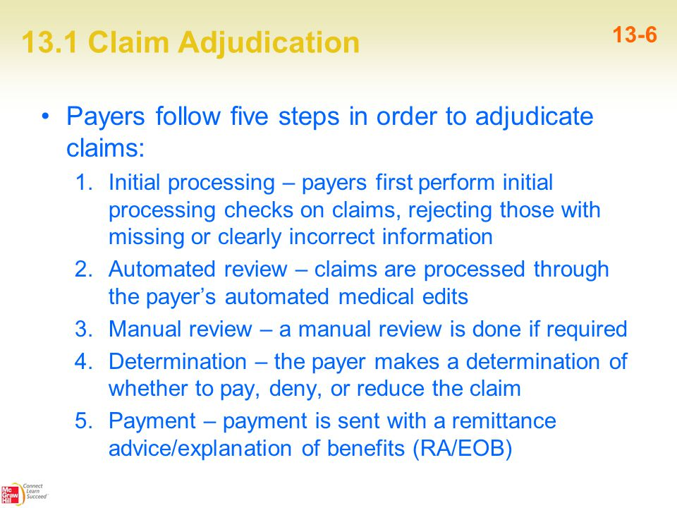 13.1 Claim Adjudication 13-6 Payers follow five steps in order to adjudicate claims: 1.Initial processing – payers first perform initial processing checks on claims, rejecting those with missing or clearly incorrect information 2.Automated review – claims are processed through the payer's automated medical edits 3.Manual review – a manual review is done if required 4.Determination – the payer makes a determination of whether to pay, deny, or reduce the claim 5.Payment – payment is sent with a remittance advice/explanation of benefits (RA/EOB)