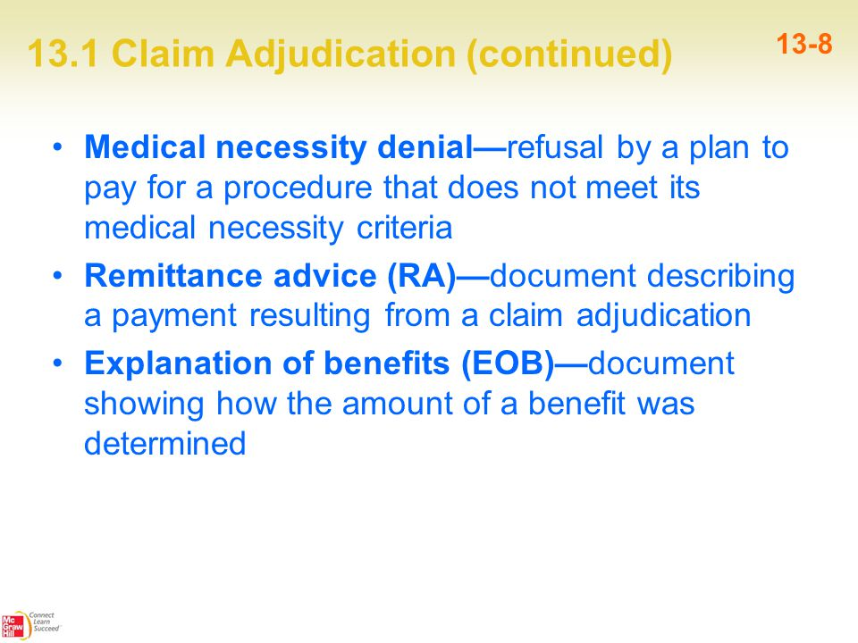 13.1 Claim Adjudication (continued) 13-8 Medical necessity denial—refusal by a plan to pay for a procedure that does not meet its medical necessity criteria Remittance advice (RA)—document describing a payment resulting from a claim adjudication Explanation of benefits (EOB)—document showing how the amount of a benefit was determined