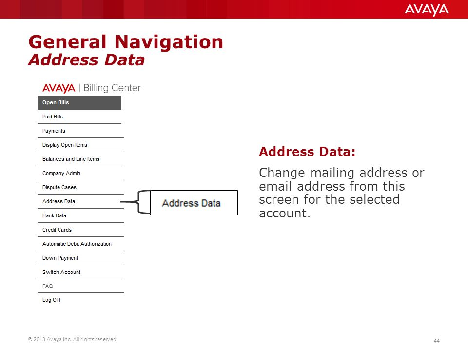 © 2013 Avaya Inc. All rights reserved. 44 General Navigation Address Data Address Data: Change mailing address or email address from this screen for t