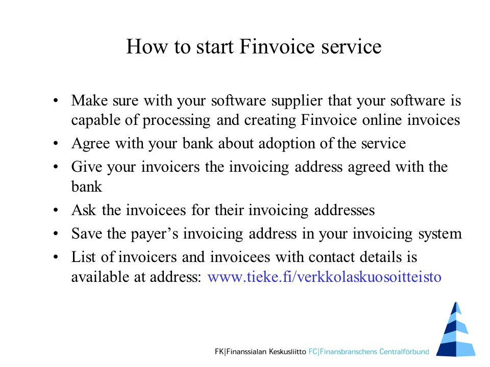 How to start Finvoice service Make sure with your software supplier that your software is capable of processing and creating Finvoice online invoices Agree with your bank about adoption of the service Give your invoicers the invoicing address agreed with the bank Ask the invoicees for their invoicing addresses Save the payer's invoicing address in your invoicing system List of invoicers and invoicees with contact details is available at address: www.tieke.fi/verkkolaskuosoitteisto